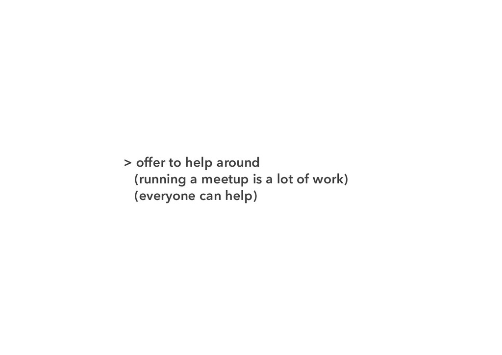 > offer to help around (running a meetup is a l...