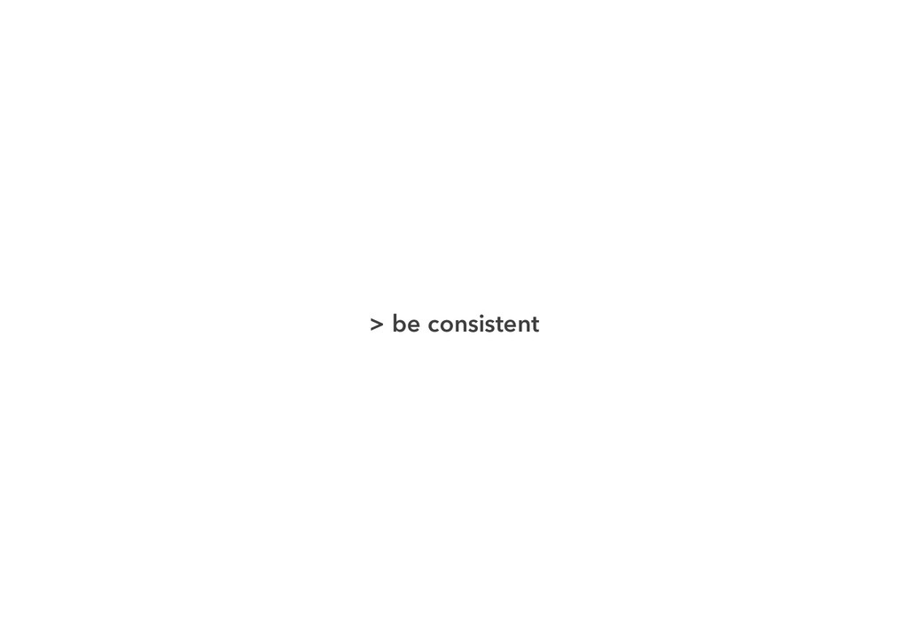> be consistent