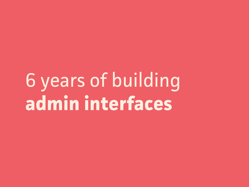 6 years of building admin interfaces