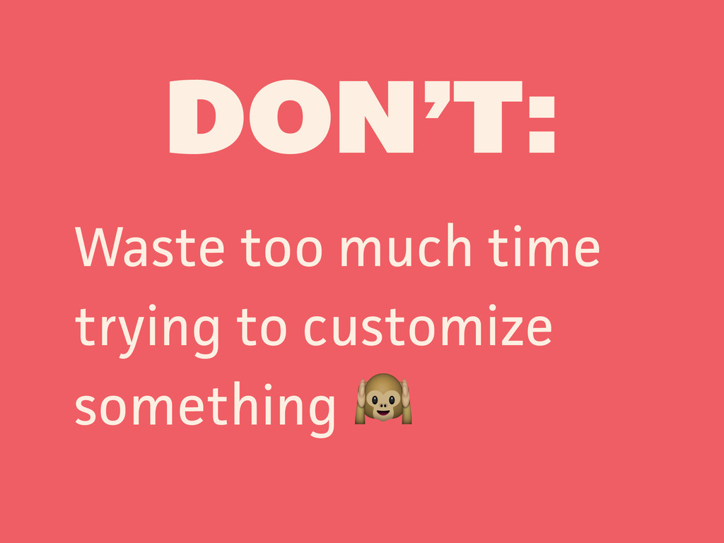 DON'T: Waste too much time trying to customize ...