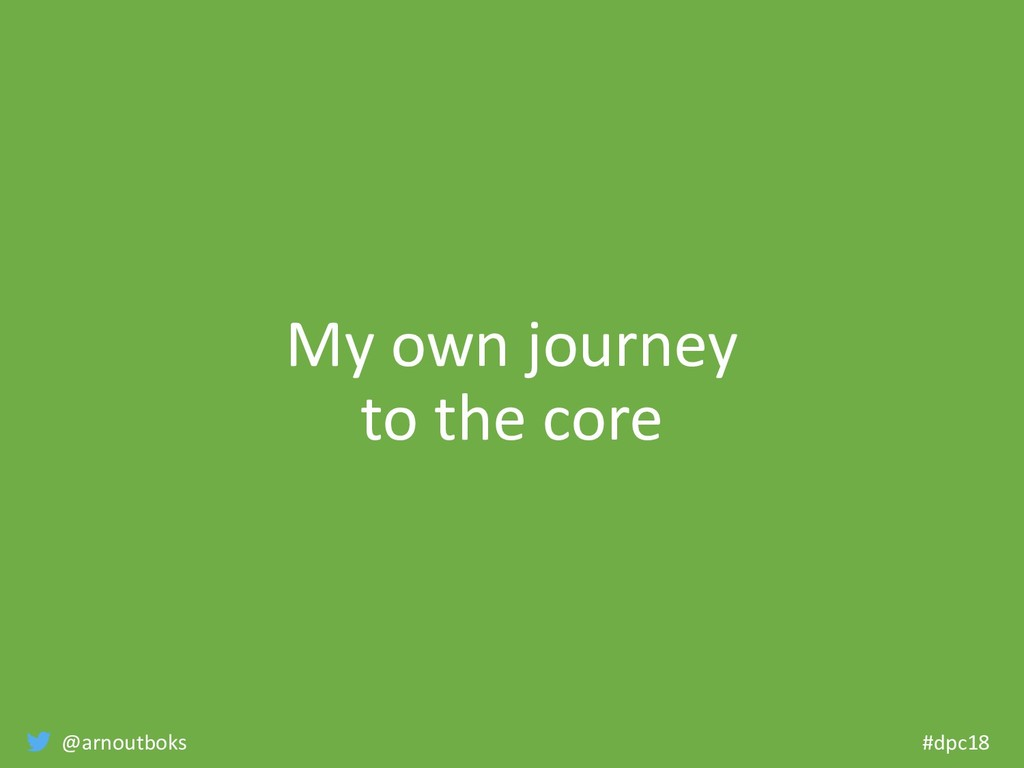@arnoutboks #dpc18 My own journey to the core