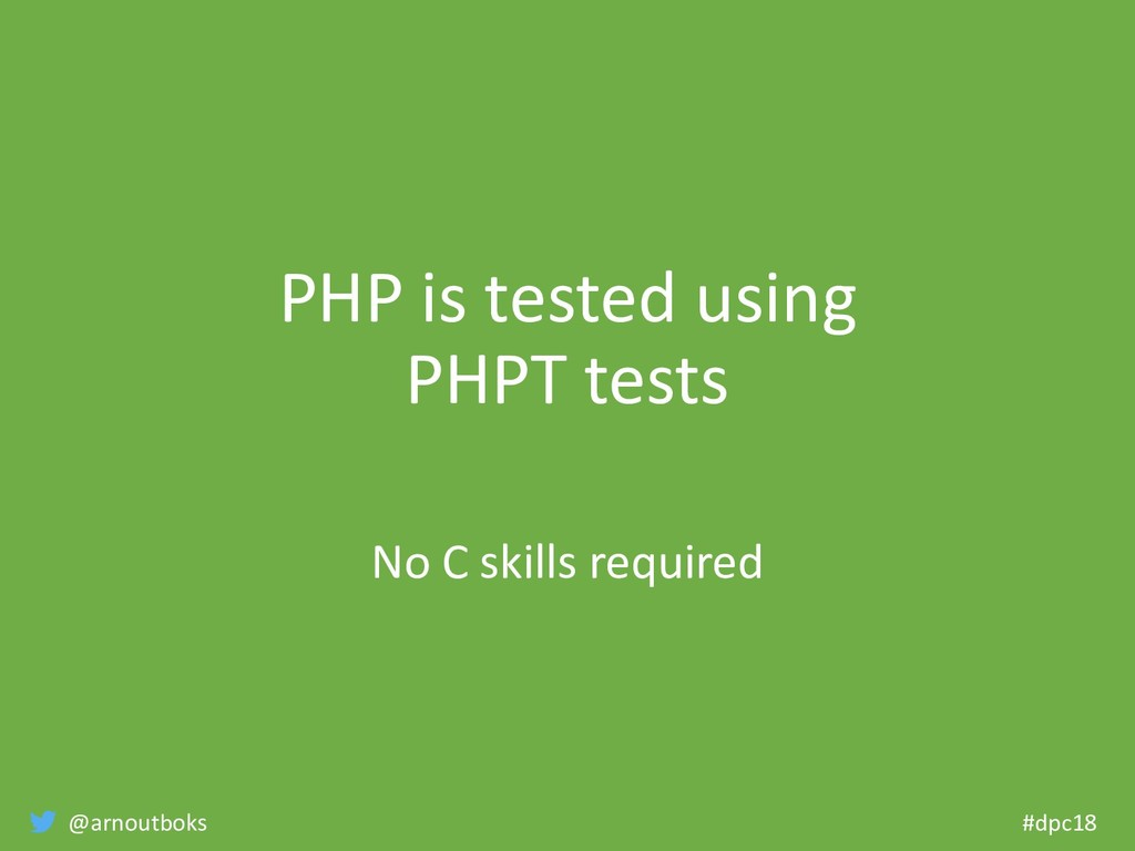@arnoutboks #dpc18 PHP is tested using PHPT tes...