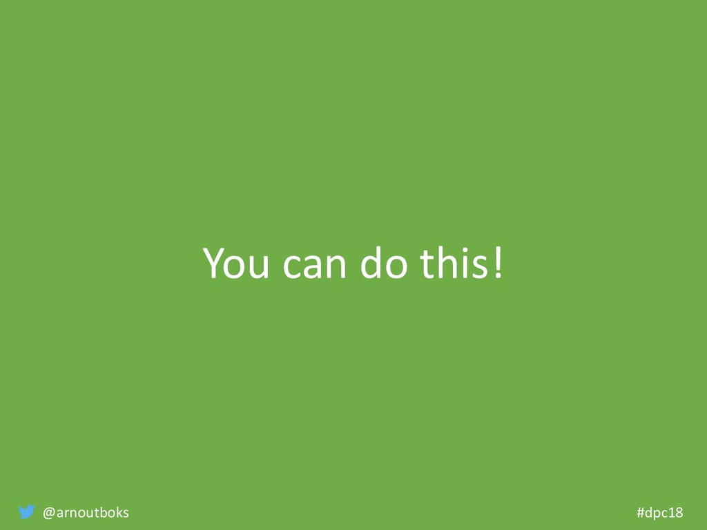 @arnoutboks #dpc18 You can do this!