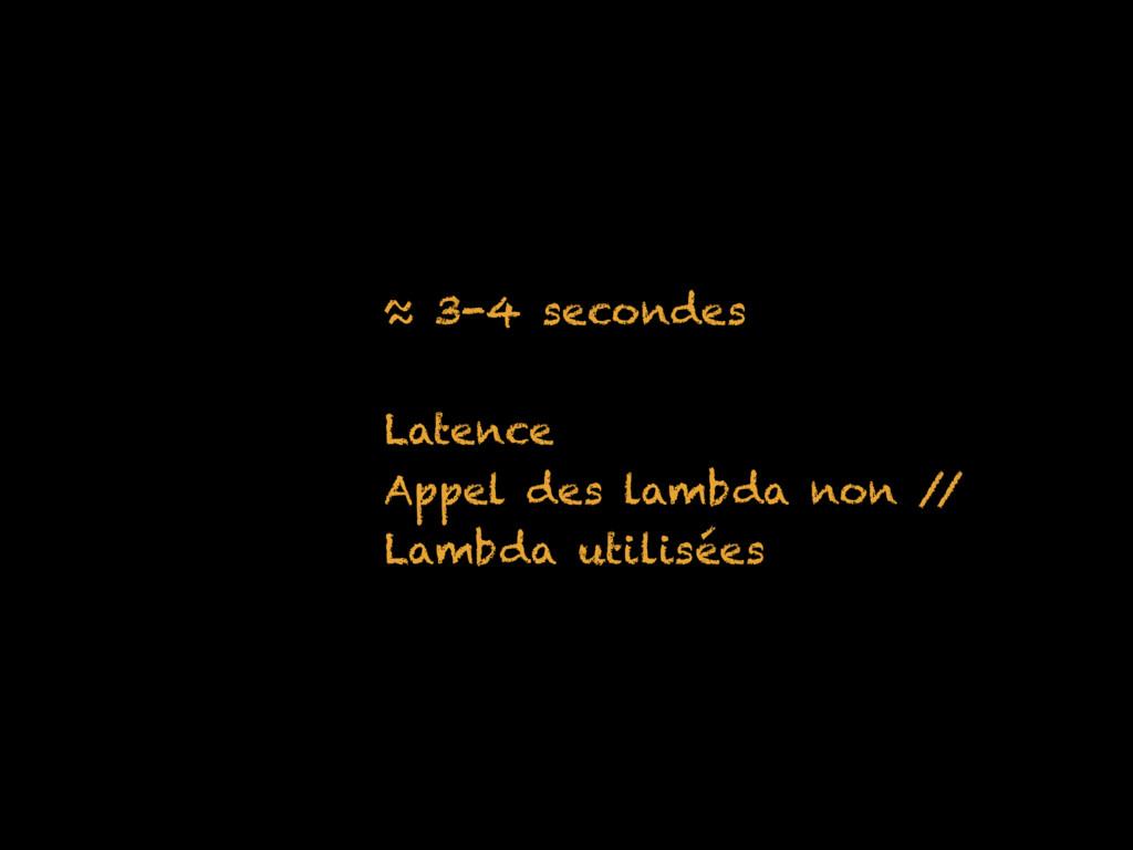 ≈ 3-4 secondes Latence Appel des lambda non / /...