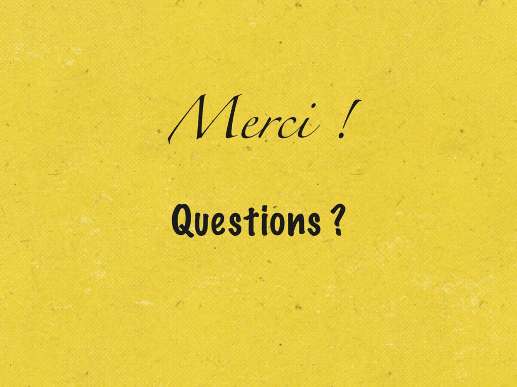 Merci ! Questions ?