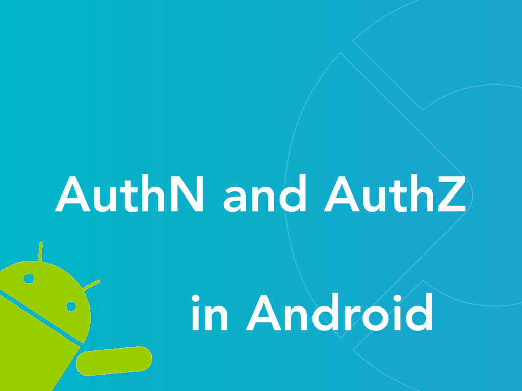 in Android AuthN and AuthZ