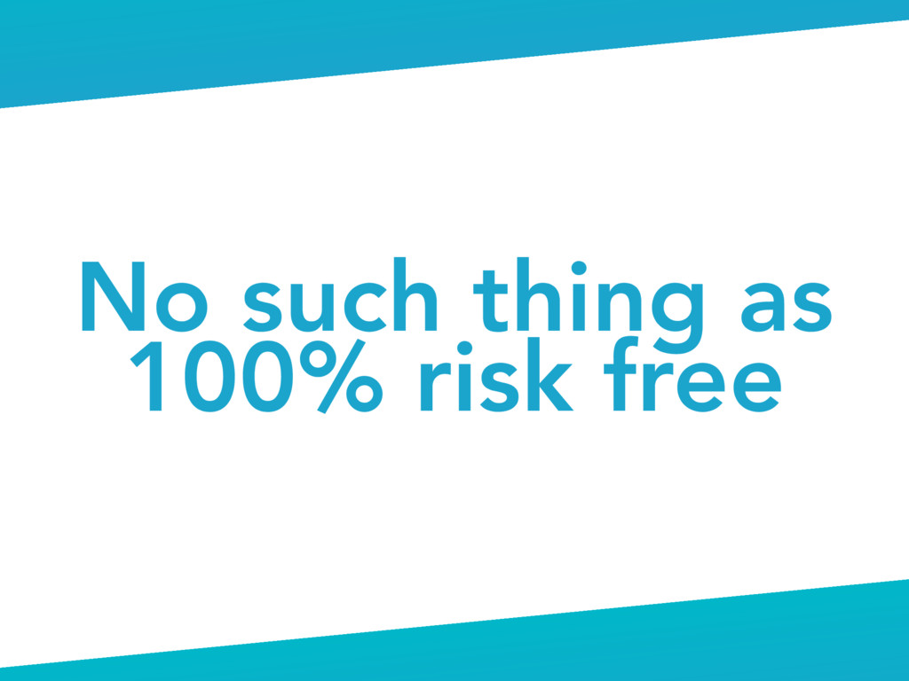 No such thing as 100% risk free