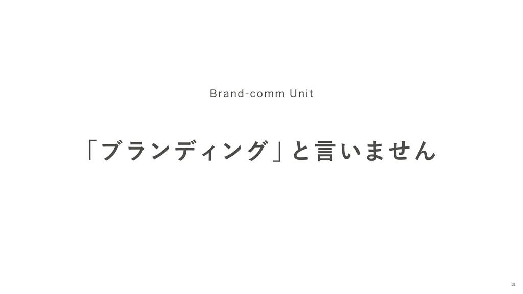 「ブランディング 」 と言いません Brand-comm Unit 21