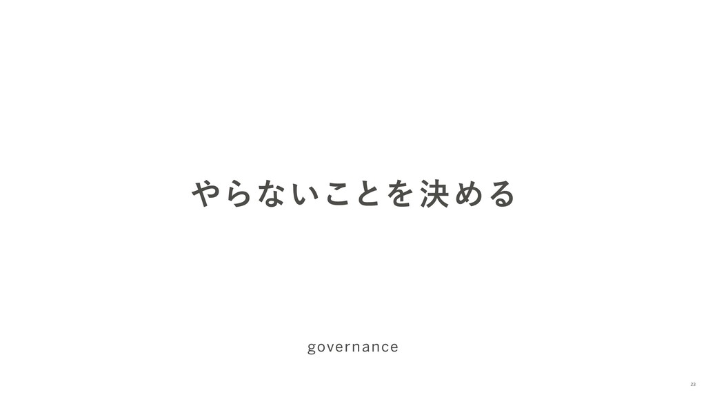やらないことを決める governance 23
