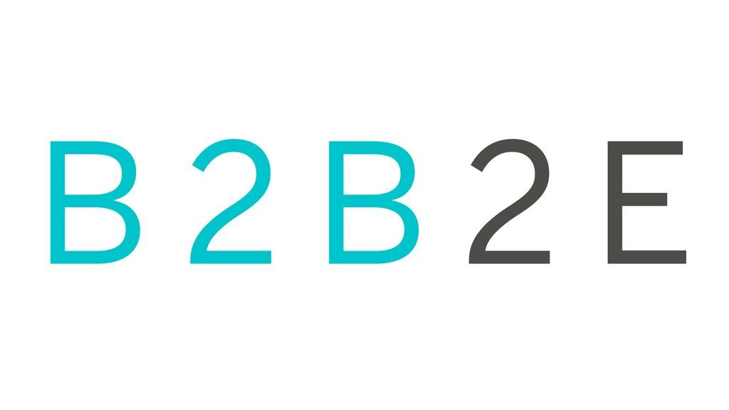 B 2 B 2 E
