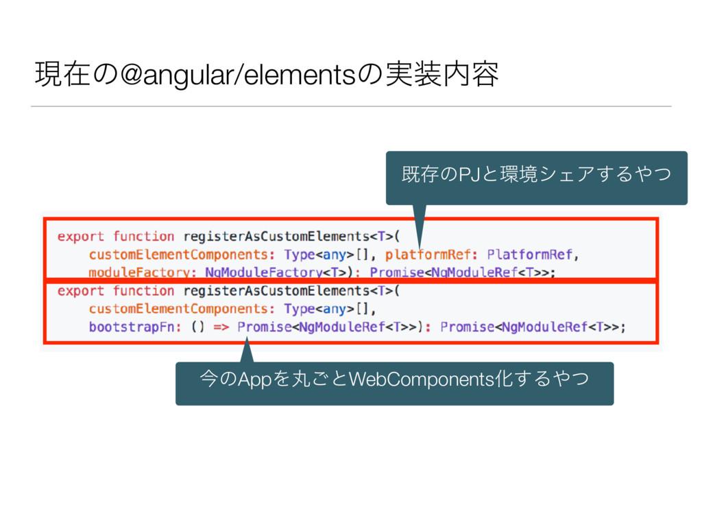 ݱࡏͷ@angular/elementsͷ࣮༰ طଘͷPJͱڥγΣΞ͢Δͭ ࠓͷApp...
