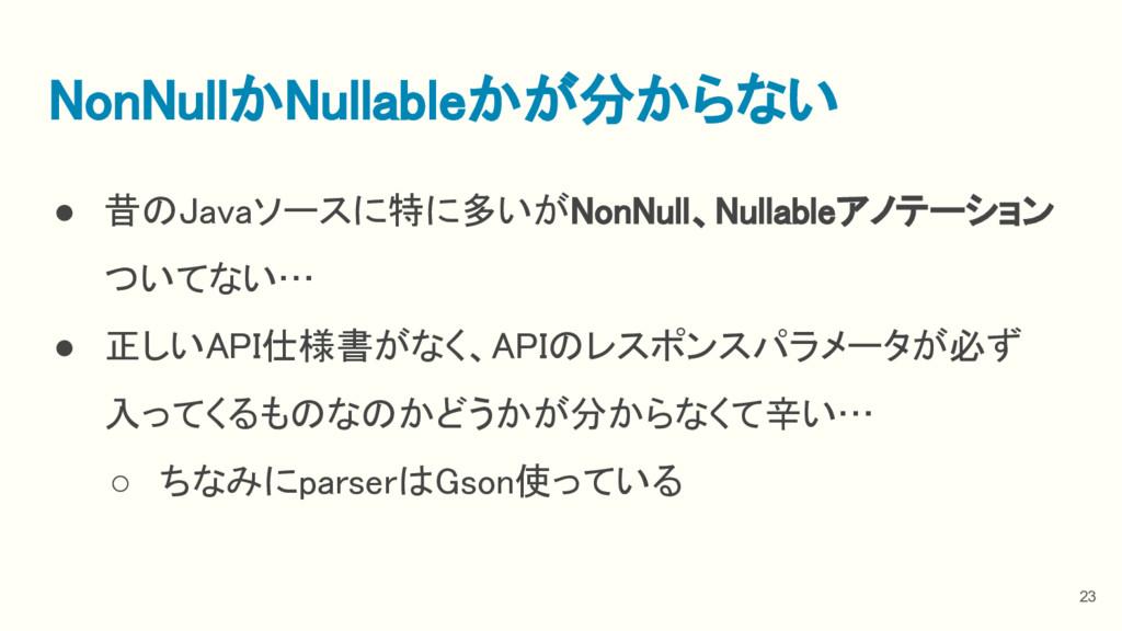 ● 昔のJavaソースに特に多いがNonNull、Nullableアノテーション ついてない…...