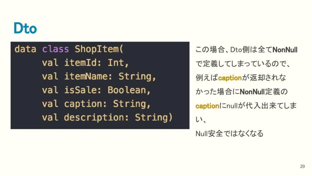 29 Dto この場合、Dto側は全てNonNull で定義してしまっているので、 例えばca...