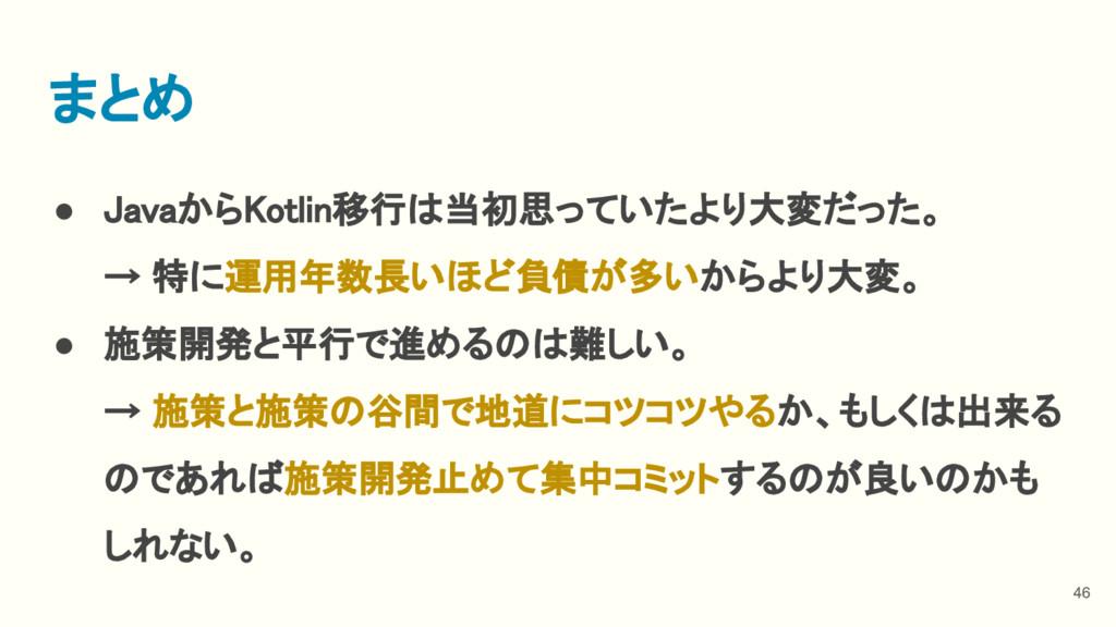 ● JavaからKotlin移行は当初思っていたより大変だった。 → 特に運用年数長いほど負債...