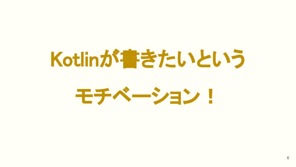 Kotlinが書きたいという モチベーション! 6