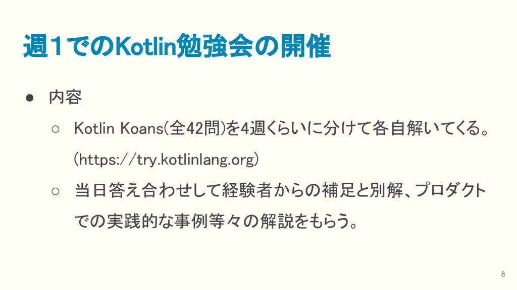 ● 内容 ○ Kotlin Koans(全42問)を4週くらいに分けて各自解いてくる。 (ht...