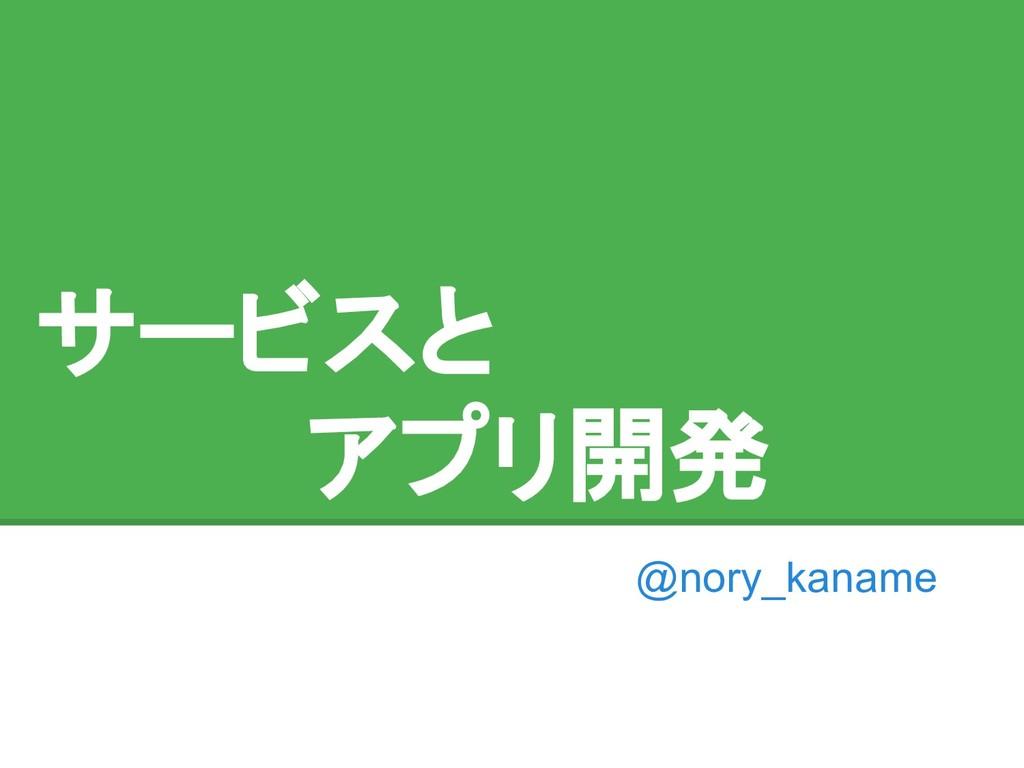 サービスと     アプリ開発 @nory_kaname