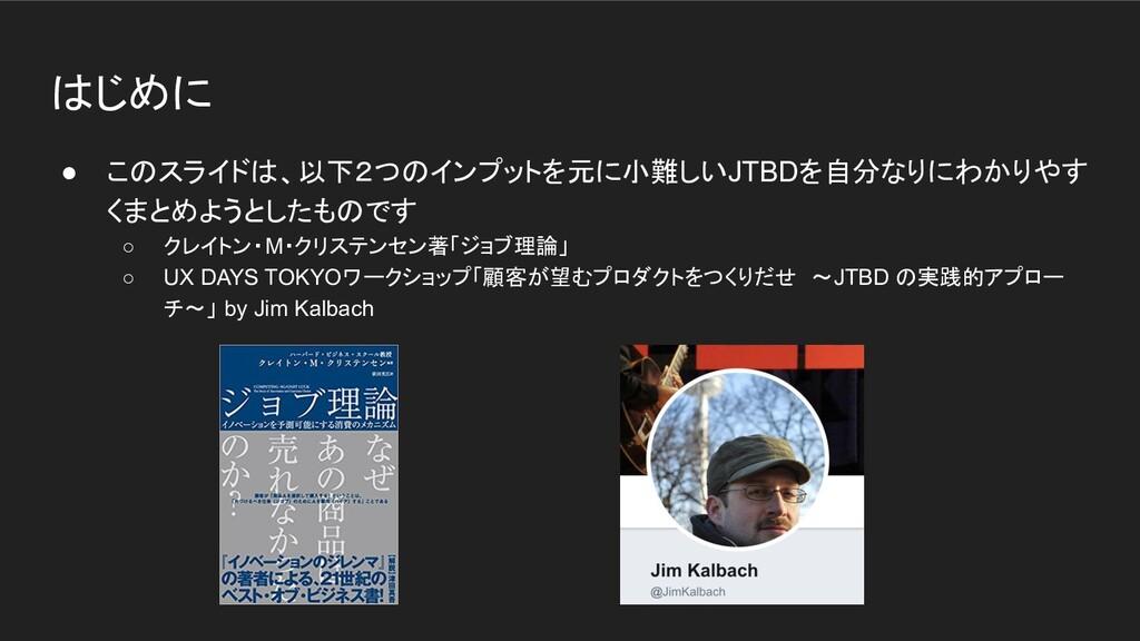 はじめに ● このスライドは、以下2つのインプットを元に小難しいJTBDを自分なりにわかりやす...