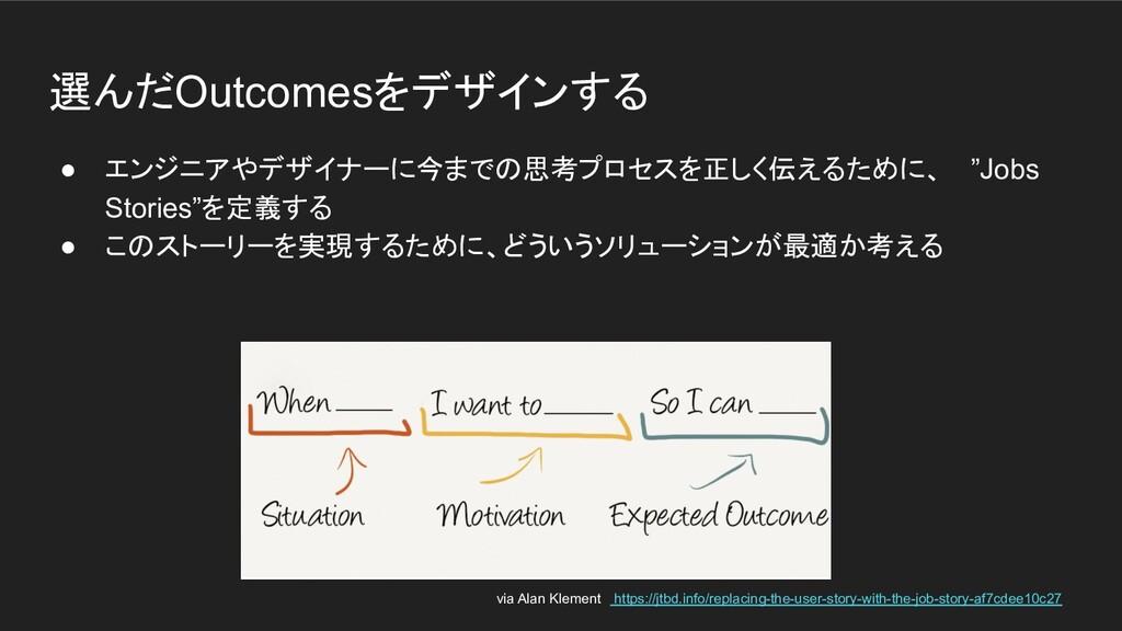 選んだOutcomesをデザインする ● エンジニアやデザイナーに今までの思考プロセスを正しく...