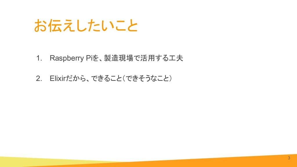 お伝えしたいこと 1. Raspberry Piを、製造現場で活用する工夫 2. Elixir...