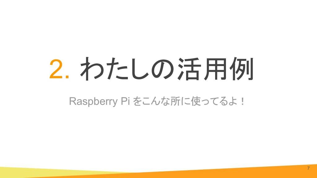 Raspberry Pi をこんな所に使ってるよ! 2. わたしの活用例 7