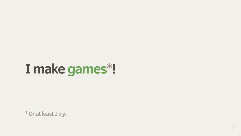 I make games*! 2 * Or at least I try.