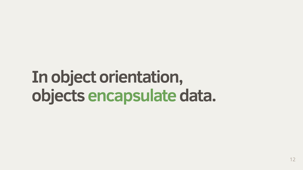 In object orientation, objects encapsulate data...