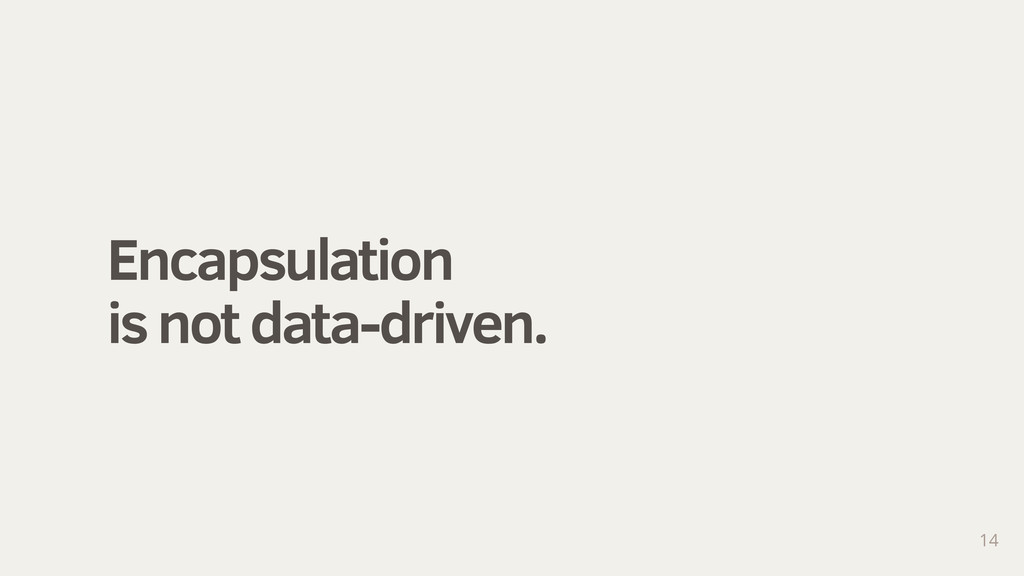 Encapsulation is not data-driven. 14