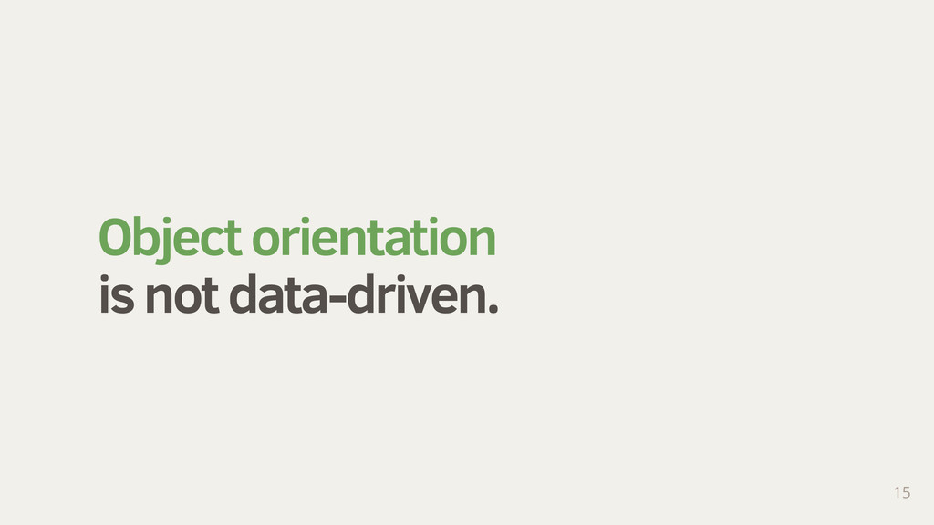 Object orientation is not data-driven. 15