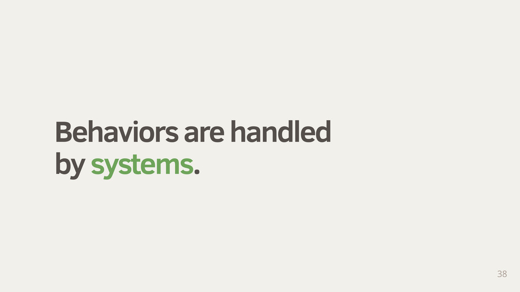 Behaviors are handled by systems. 38