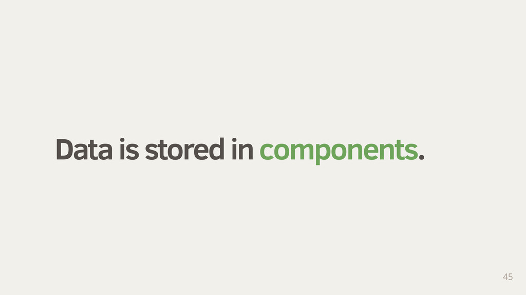 Data is stored in components. 45