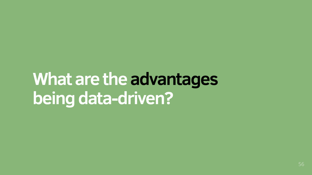 What are the advantages being data-driven? 56