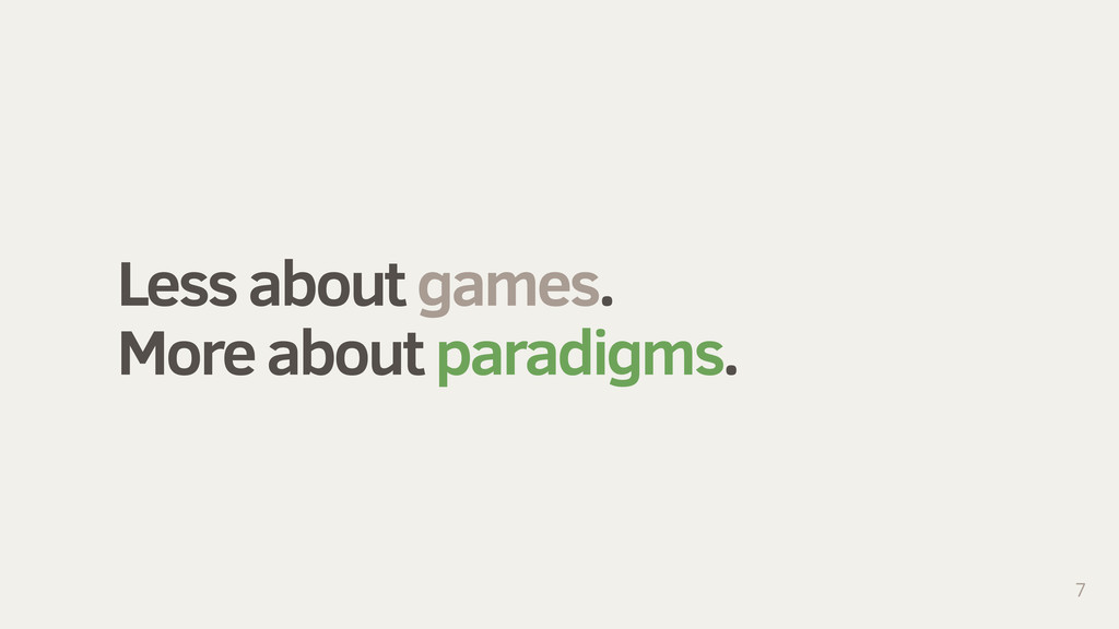 Less about games. More about paradigms. 7