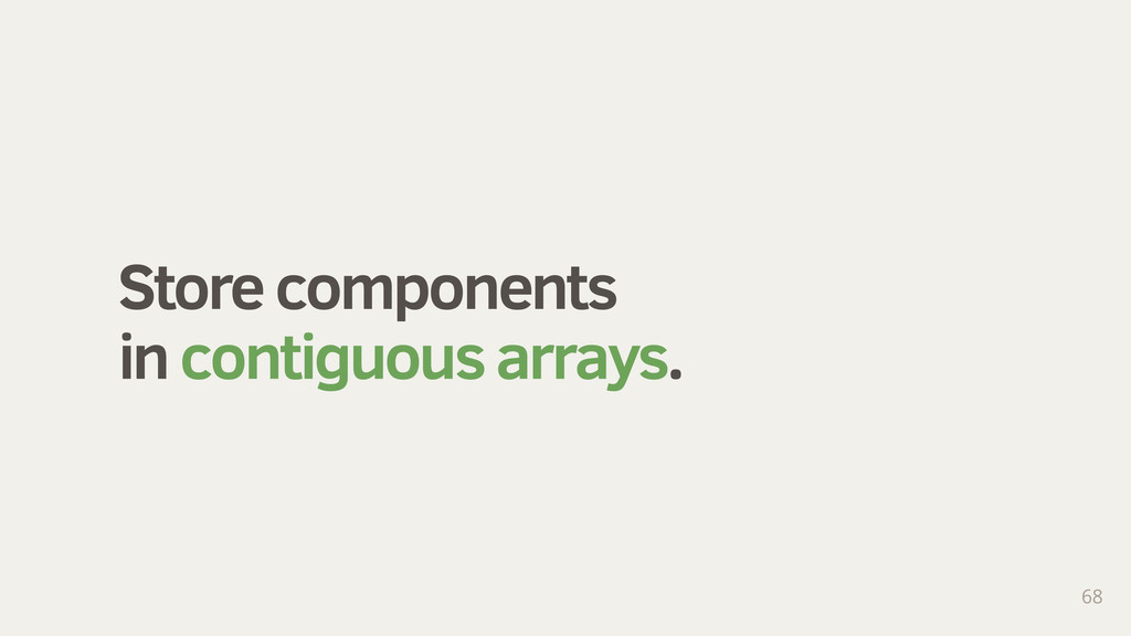 Store components in contiguous arrays. 68