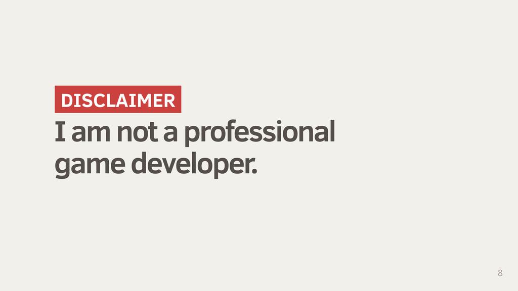 I am not a professional game developer. 8 DISCL...