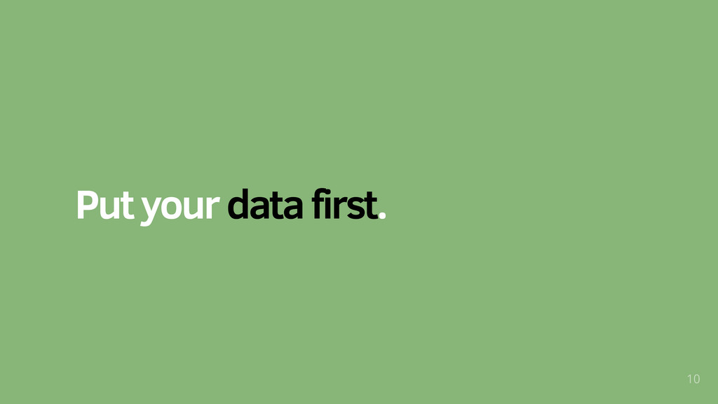 Put your data first. 10