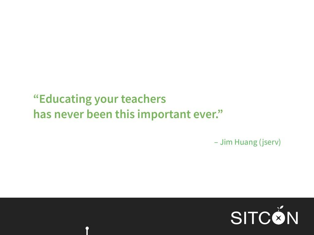 "– Jim Huang (jserv) ""Educating your teachers  ..."