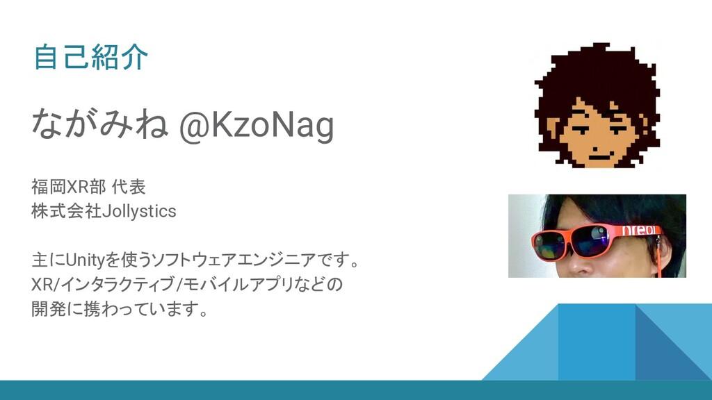 自己紹介 ながみね @KzoNag 福岡XR部 代表 株式会社Jollystics 主にUni...