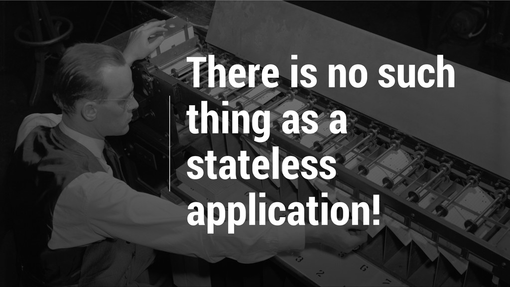 There is no such thing as a stateless applicati...
