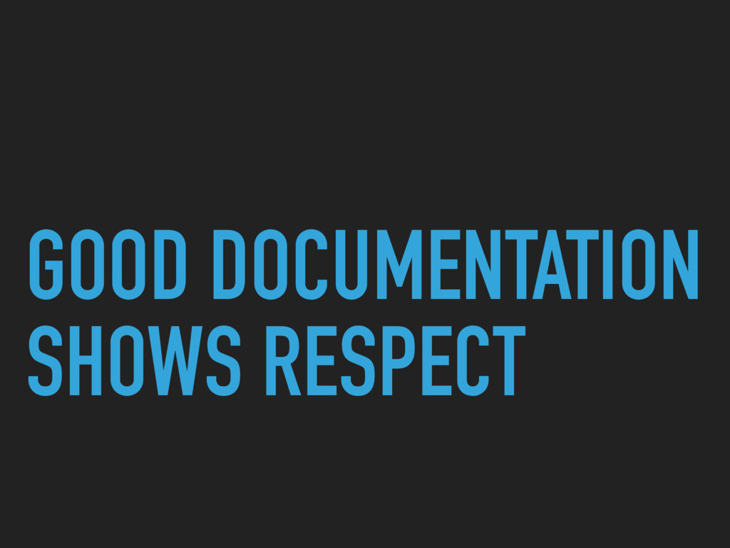 GOOD DOCUMENTATION SHOWS RESPECT