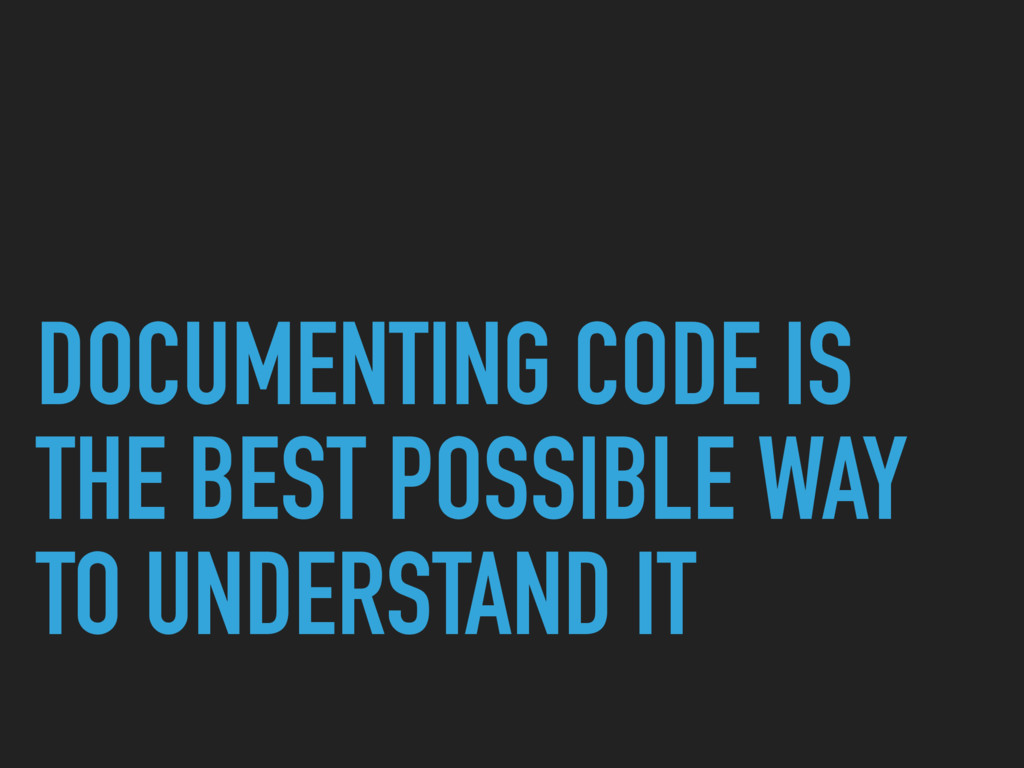DOCUMENTING CODE IS THE BEST POSSIBLE WAY TO UN...
