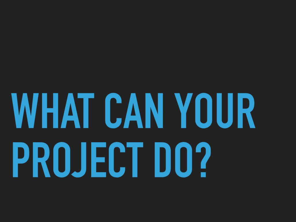 WHAT CAN YOUR PROJECT DO?