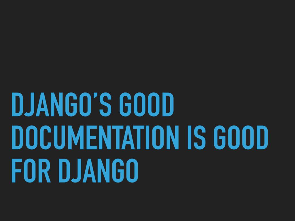 DJANGO'S GOOD DOCUMENTATION IS GOOD FOR DJANGO