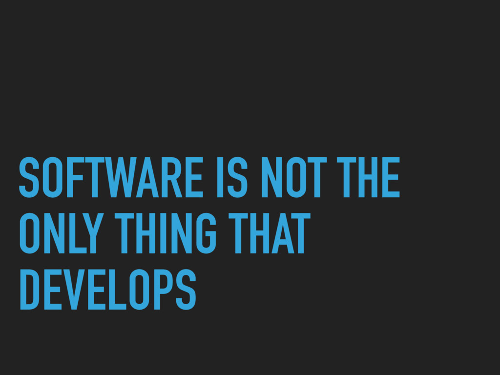SOFTWARE IS NOT THE ONLY THING THAT DEVELOPS