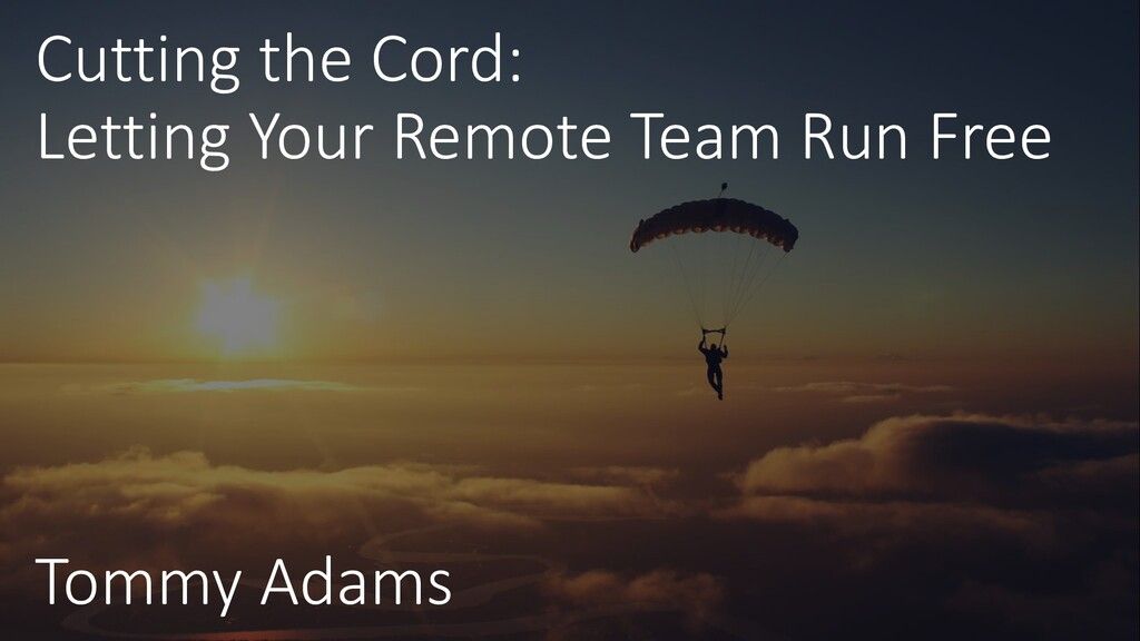 Cutting the Cord: Letting Your Remote Team Run ...
