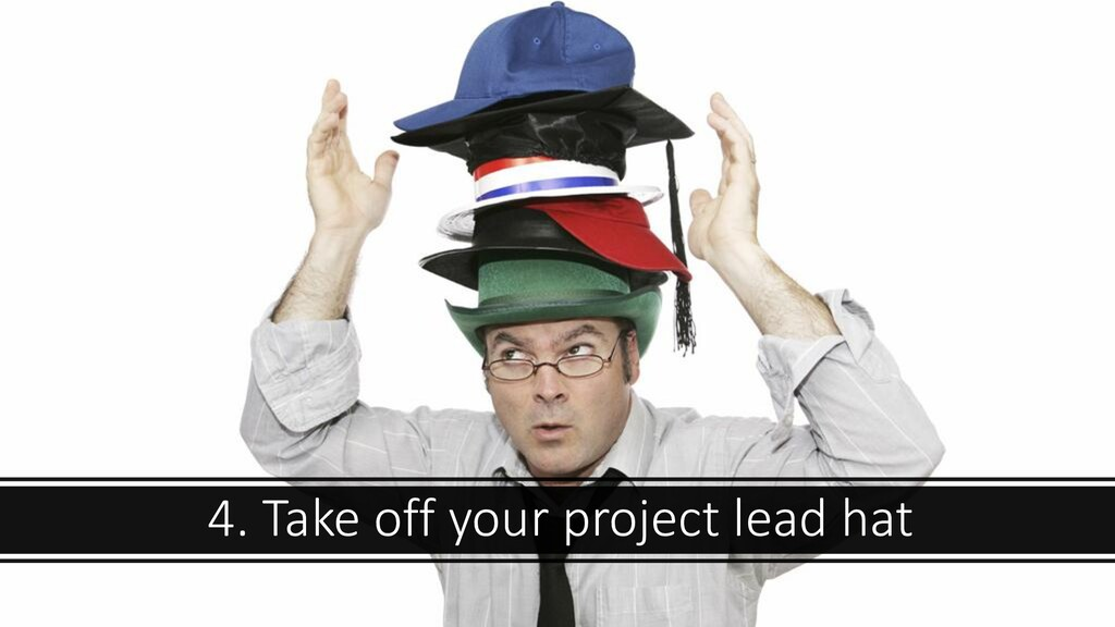 4. Take off your project lead hat