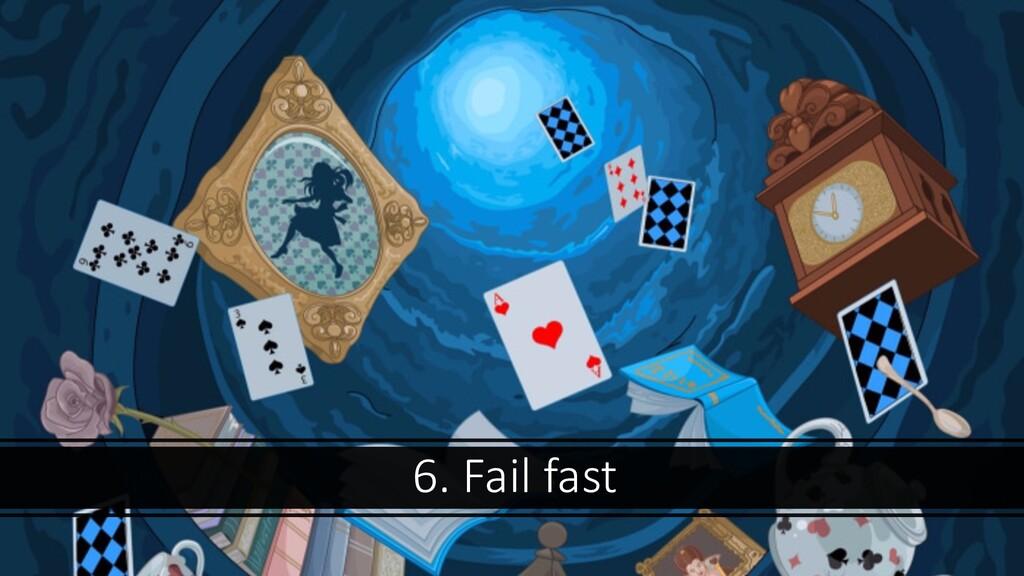 6. Fail fast