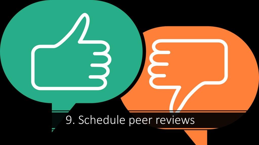 9. Schedule peer reviews