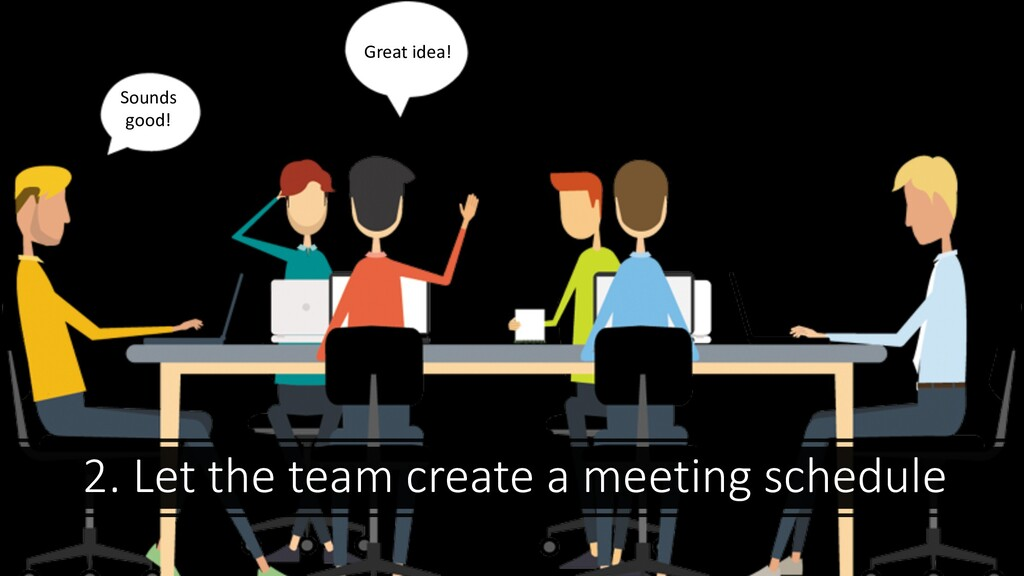 2. Let the team create a meeting schedule Great...