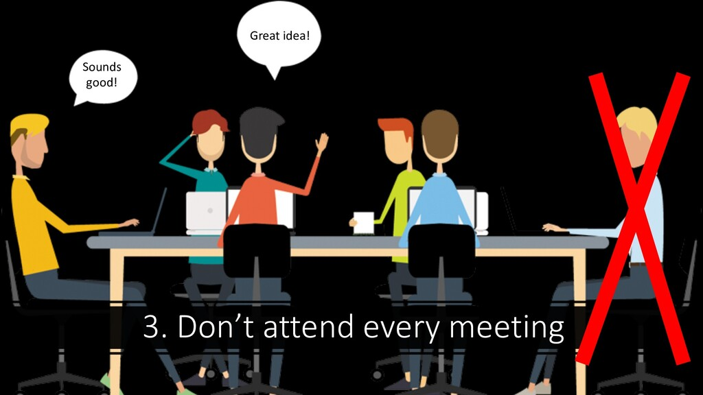 3. Don't attend every meeting Great idea! I'll ...